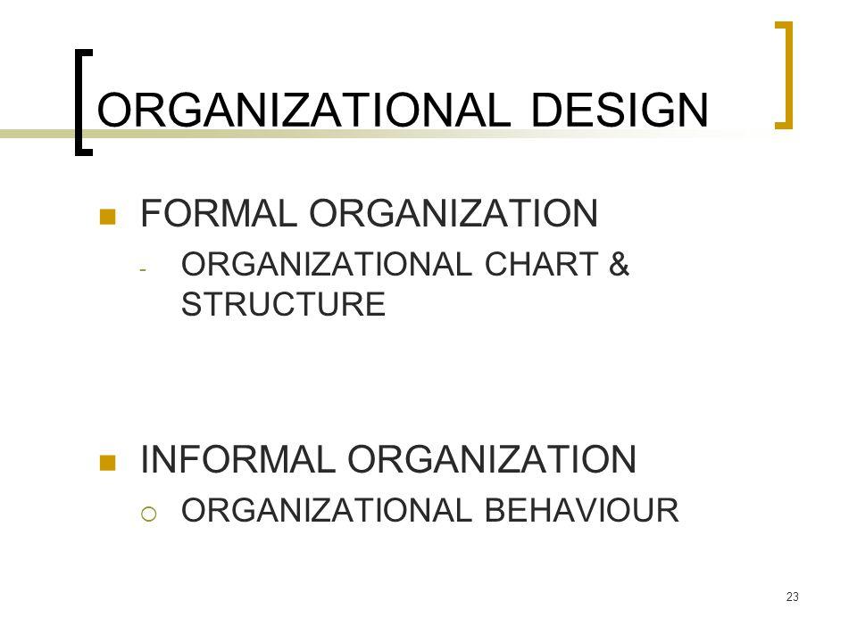 23 ORGANIZATIONAL DESIGN FORMAL ORGANIZATION - ORGANIZATIONAL CHART & STRUCTURE INFORMAL ORGANIZATION  ORGANIZATIONAL BEHAVIOUR