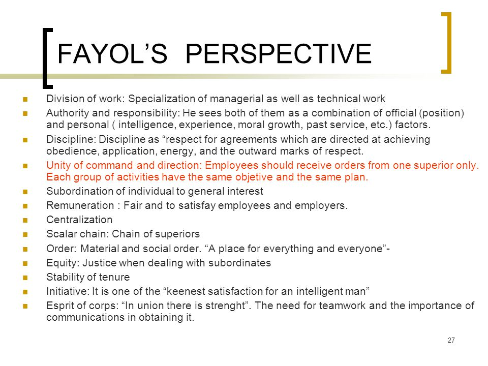 27 FAYOL'S PERSPECTIVE Division of work: Specialization of managerial as well as technical work Authority and responsibility: He sees both of them as a combination of official (position) and personal ( intelligence, experience, moral growth, past service, etc.) factors.