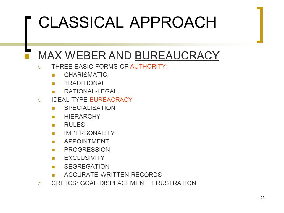 28 CLASSICAL APPROACH MAX WEBER AND BUREAUCRACY  THREE BASIC FORMS OF AUTHORITY: CHARISMATIC: TRADITIONAL RATIONAL-LEGAL  IDEAL TYPE BUREACRACY SPECIALISATION HIERARCHY RULES IMPERSONALITY APPOINTMENT PROGRESSION EXCLUSIVITY SEGREGATION ACCURATE WRITTEN RECORDS  CRITICS: GOAL DISPLACEMENT, FRUSTRATION