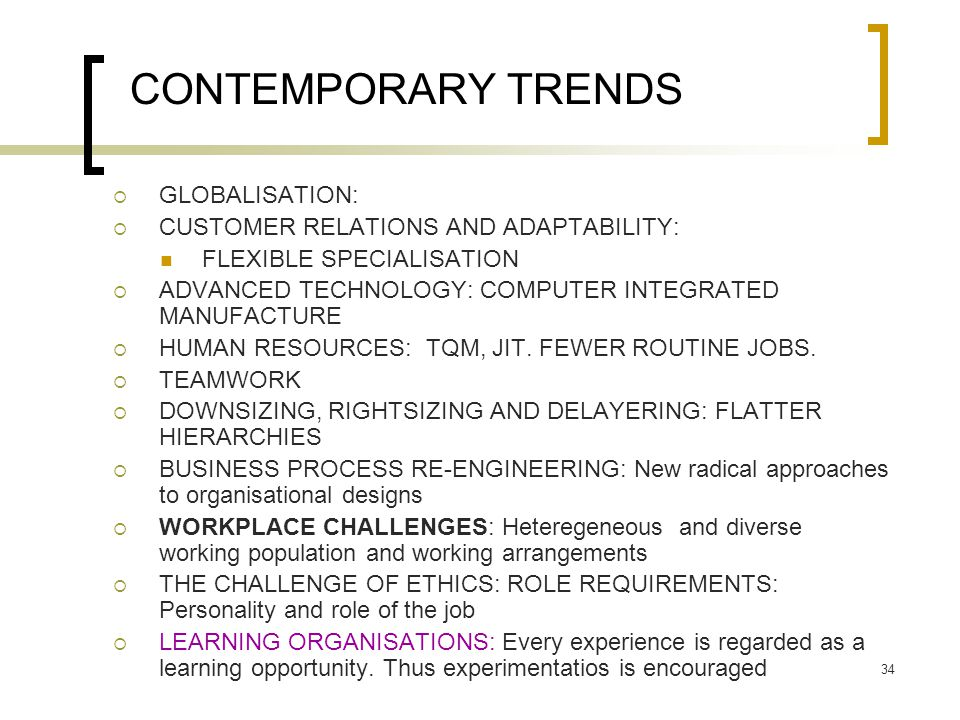 34 CONTEMPORARY TRENDS  GLOBALISATION:  CUSTOMER RELATIONS AND ADAPTABILITY: FLEXIBLE SPECIALISATION  ADVANCED TECHNOLOGY: COMPUTER INTEGRATED MANUFACTURE  HUMAN RESOURCES: TQM, JIT.