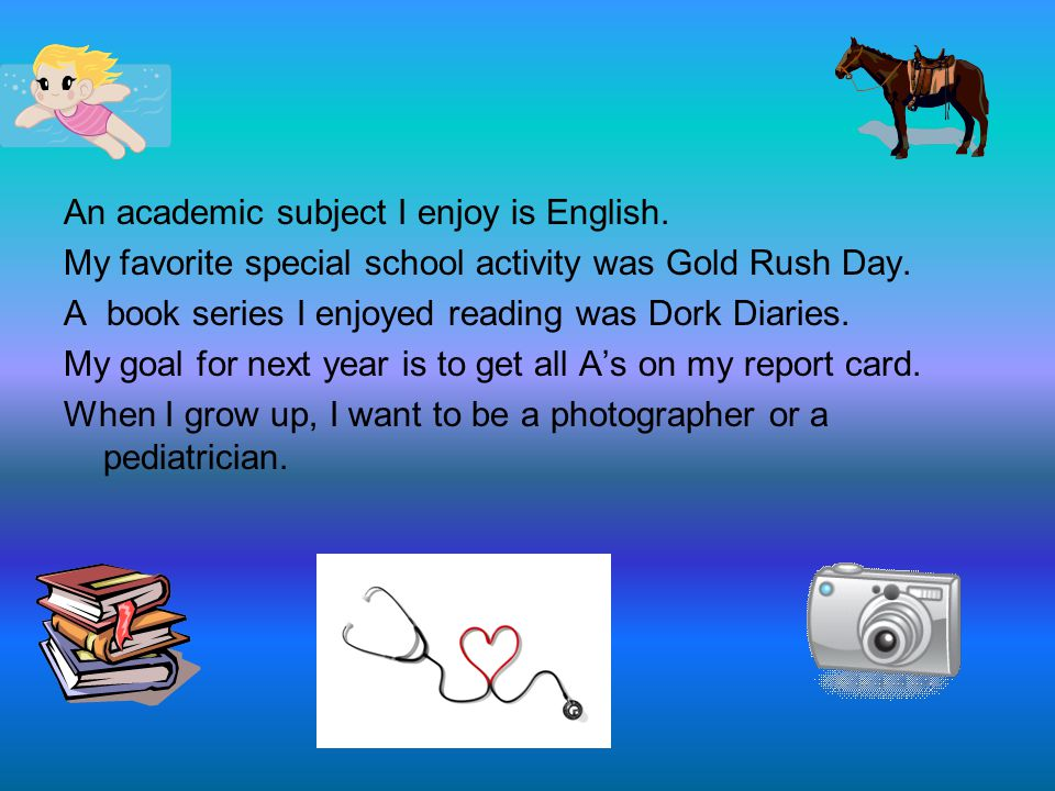 An academic subject I enjoy is English. My favorite special school activity was Gold Rush Day.