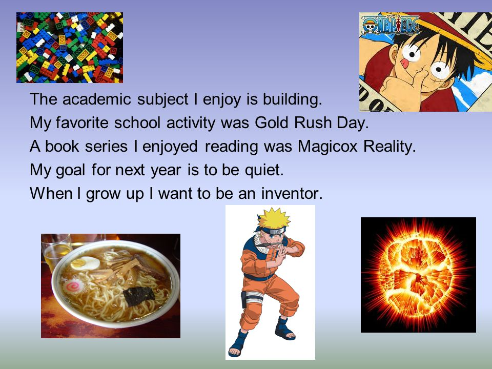 The academic subject I enjoy is building. My favorite school activity was Gold Rush Day.