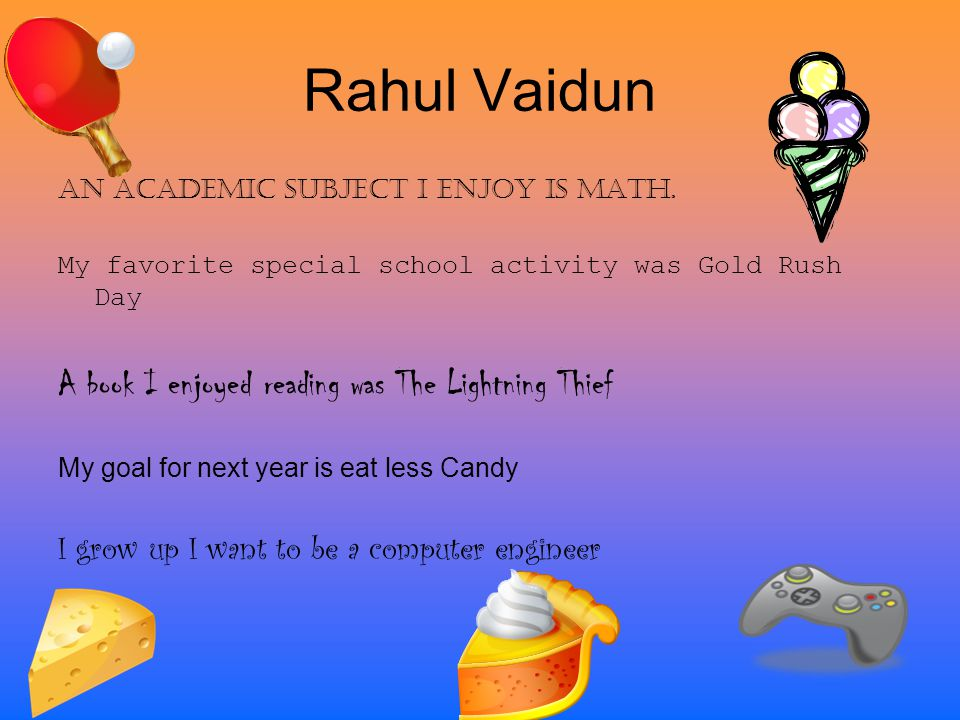 Rahul Vaidun An Academic Subject I enjoy is Math. My favorite special school activity was Gold Rush Day A book I enjoyed reading was The Lightning Thi
