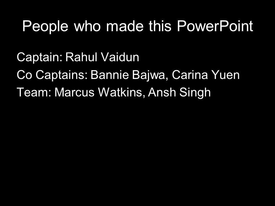 People who made this PowerPoint Captain: Rahul Vaidun Co Captains: Bannie Bajwa, Carina Yuen Team: Marcus Watkins, Ansh Singh