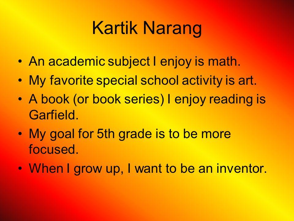 Kartik Narang An academic subject I enjoy is math. My favorite special school activity is art. A book (or book series) I enjoy reading is Garfield. My