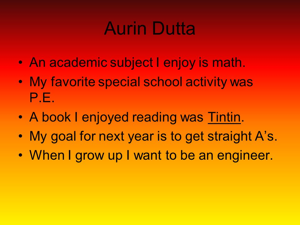 Aurin Dutta An academic subject I enjoy is math. My favorite special school activity was P.E.