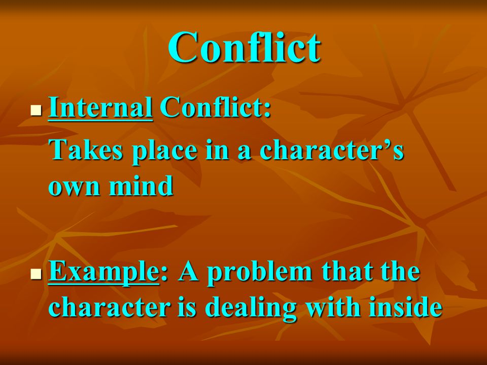 Conflict Internal Conflict: Internal Conflict: Takes place in a character's own mind Example: A problem that the character is dealing with inside Exam