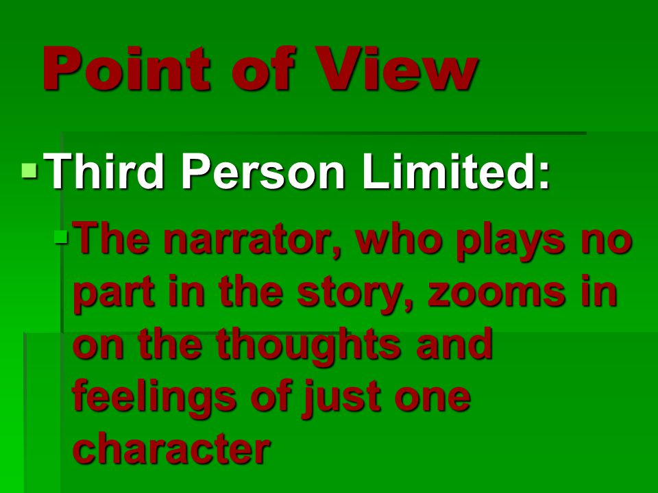 Point of View  Third Person Limited:  The narrator, who plays no part in the story, zooms in on the thoughts and feelings of just one character