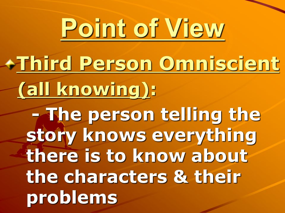 Point of View Third Person Omniscient (all knowing): - The person telling the story knows everything there is to know about the characters & their pro