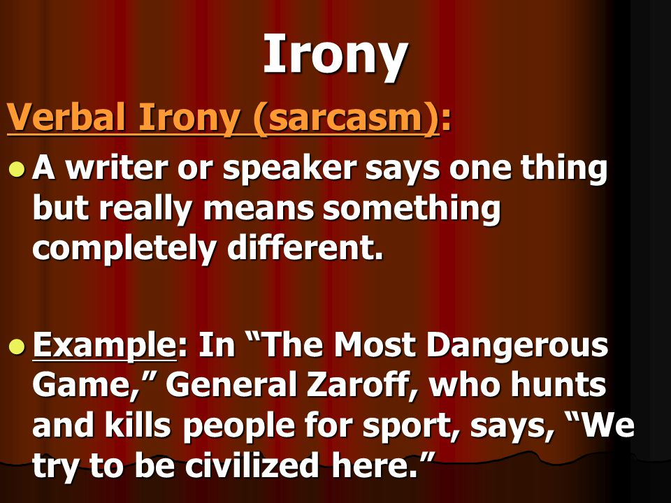 Irony Verbal Irony (sarcasm): A writer or speaker says one thing but really means something completely different. A writer or speaker says one thing b