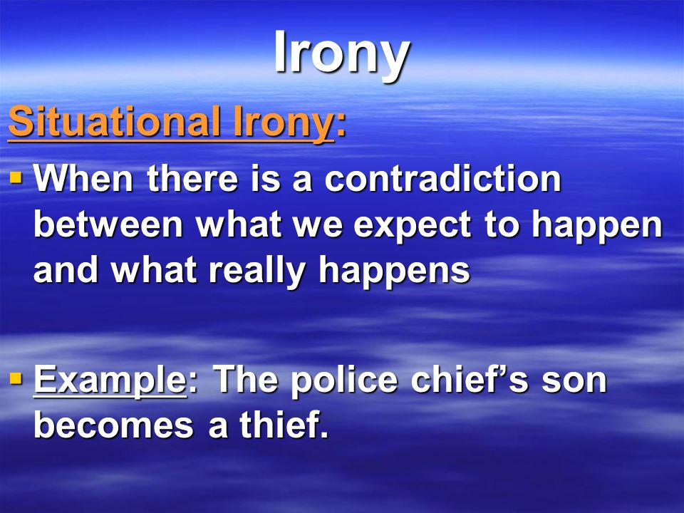 Irony Situational Irony:  When there is a contradiction between what we expect to happen and what really happens  Example: The police chief's son be