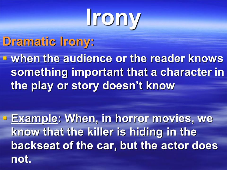 Irony Dramatic Irony:  when the audience or the reader knows something important that a character in the play or story doesn't know  Example: When,