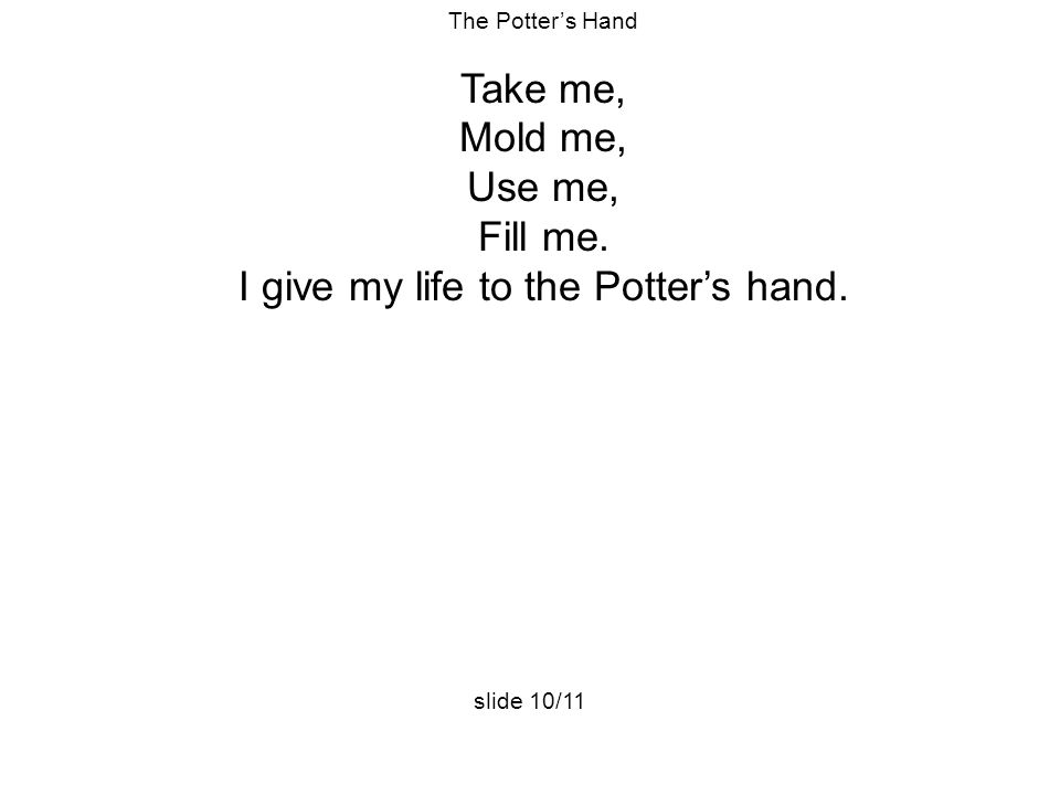 The Potter's Hand Take me, Mold me, Use me, Fill me. I give my life to the Potter's hand. slide 10/11
