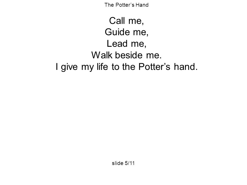 The Potter's Hand Call me, Guide me, Lead me, Walk beside me. I give my life to the Potter's hand. slide 5/11