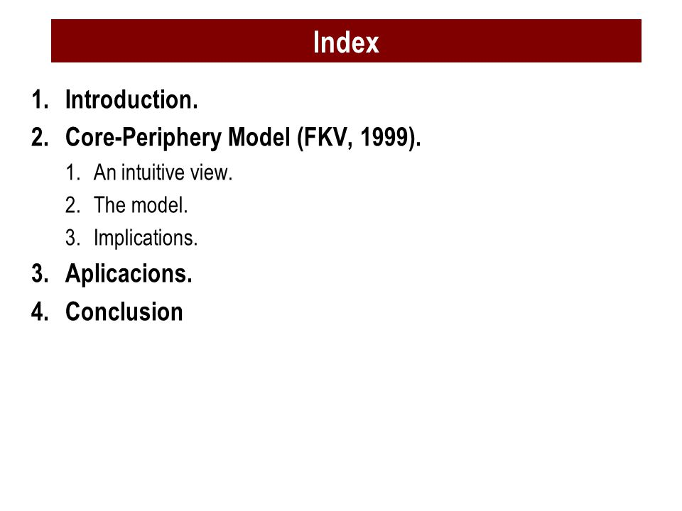 1.Introduction. 2.Core-Periphery Model (FKV, 1999). 1.An intuitive view. 2.The model. 3.Implications. 3.Aplicacions. 4.Conclusion Index