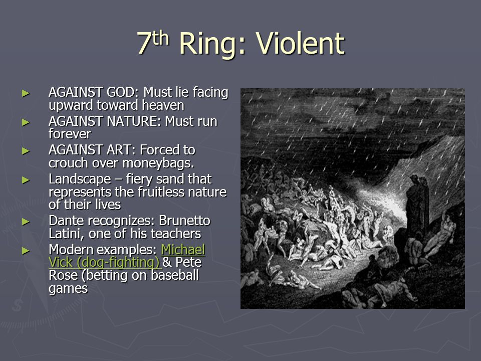 7 th Ring: Violent ► AGAINST GOD: Must lie facing upward toward heaven ► AGAINST NATURE: Must run forever ► AGAINST ART: Forced to crouch over moneybags.
