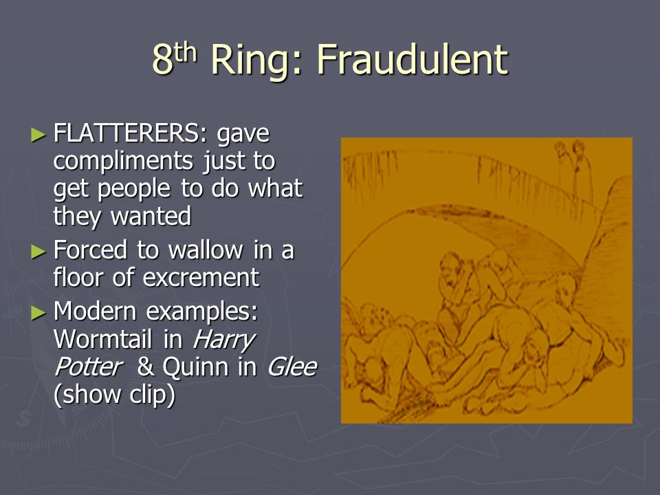 8 th Ring: Fraudulent ► FLATTERERS: gave compliments just to get people to do what they wanted ► Forced to wallow in a floor of excrement ► Modern examples: Wormtail in Harry Potter & Quinn in Glee (show clip)