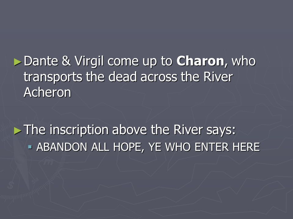 ► Dante & Virgil come up to Charon, who transports the dead across the River Acheron ► The inscription above the River says:  ABANDON ALL HOPE, YE WHO ENTER HERE