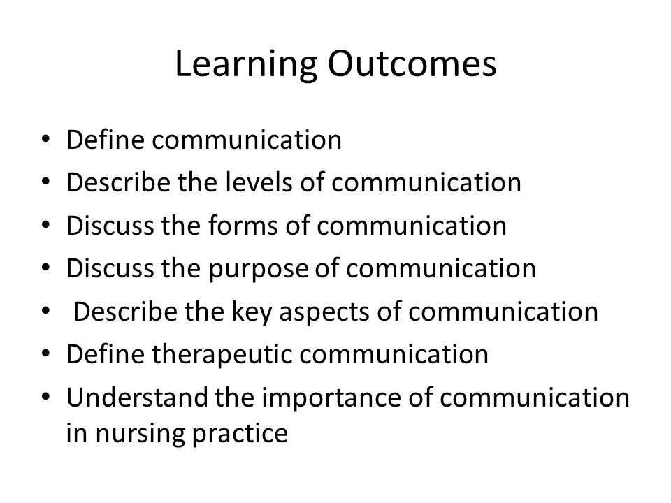 Learning Outcomes Define communication Describe the levels of communication Discuss the forms of communication Discuss the purpose of communication Describe the key aspects of communication Define therapeutic communication Understand the importance of communication in nursing practice