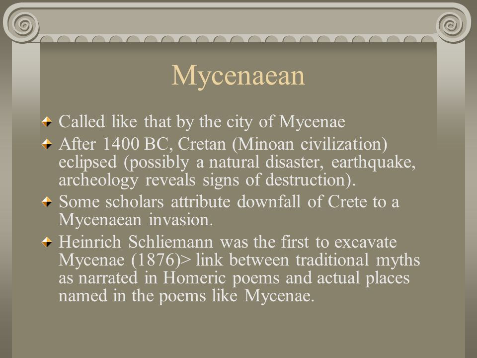 Mycenaean Called like that by the city of Mycenae After 1400 BC, Cretan (Minoan civilization) eclipsed (possibly a natural disaster, earthquake, arche