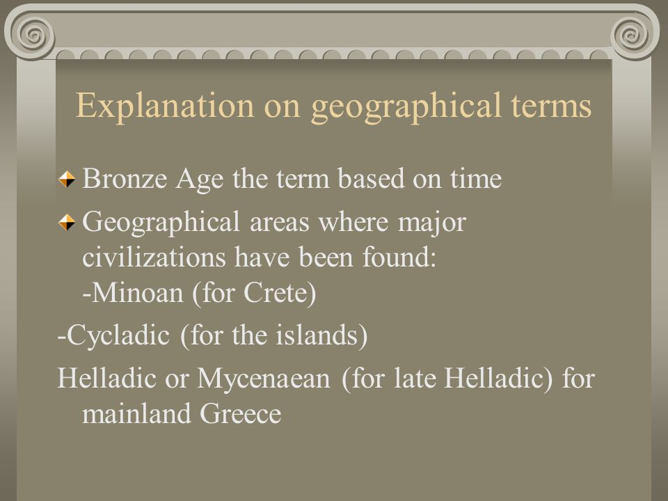 Explanation on geographical terms Bronze Age the term based on time Geographical areas where major civilizations have been found: -Minoan (for Crete)