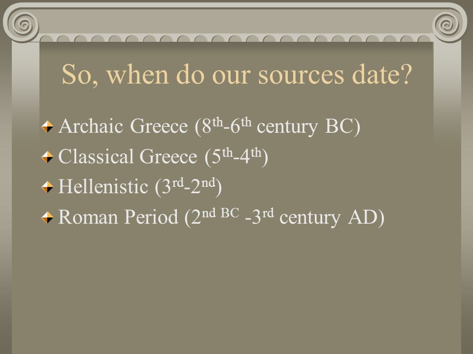 So, when do our sources date? Archaic Greece (8 th -6 th century BC) Classical Greece (5 th -4 th ) Hellenistic (3 rd -2 nd ) Roman Period (2 nd BC -3
