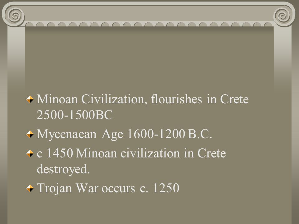 Minoan Civilization, flourishes in Crete 2500-1500BC Mycenaean Age 1600-1200 B.C. c 1450 Minoan civilization in Crete destroyed. Trojan War occurs c.