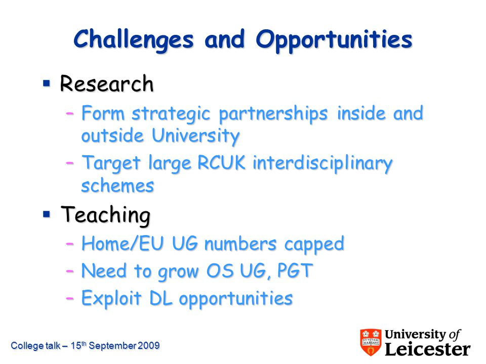 College talk – 15 th September 2009 Challenges and Opportunities  Research –Form strategic partnerships inside and outside University –Target large R