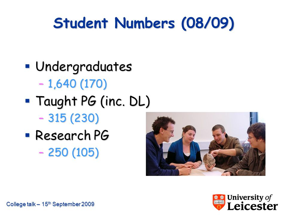 College talk – 15 th September 2009 Student Numbers (08/09)  Undergraduates –1,640 (170)  Taught PG (inc. DL) –315 (230)  Research PG –250 (105)