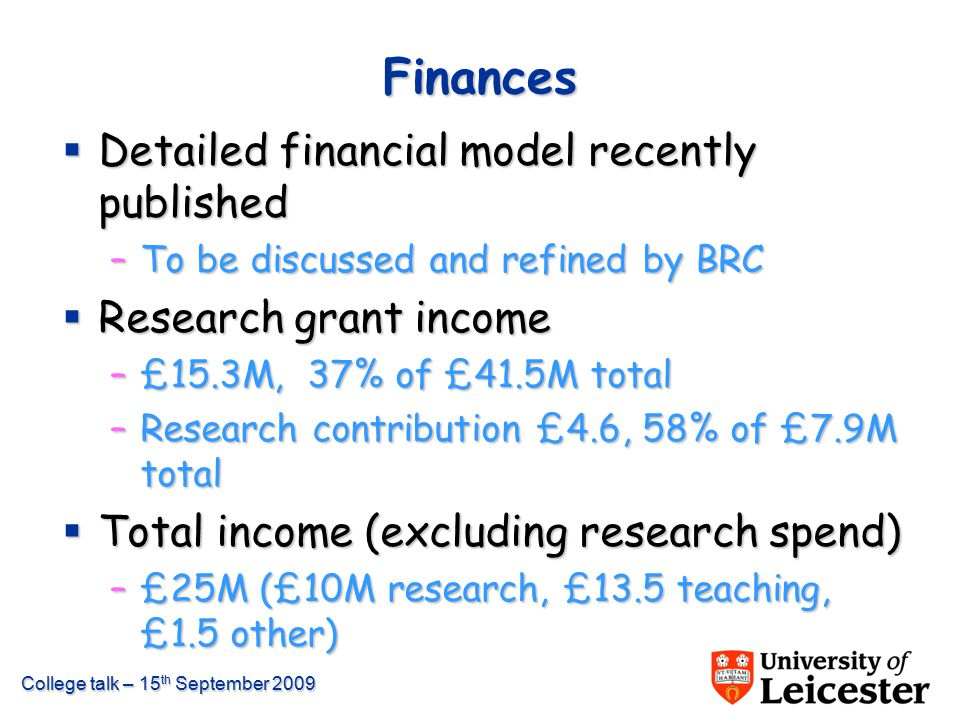 College talk – 15 th September 2009 Finances  Detailed financial model recently published –To be discussed and refined by BRC  Research grant income