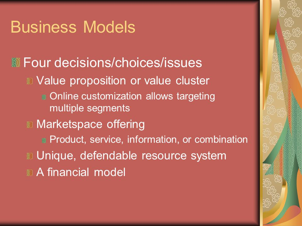 Business Models Four decisions/choices/issues Value proposition or value cluster Online customization allows targeting multiple segments Marketspace o