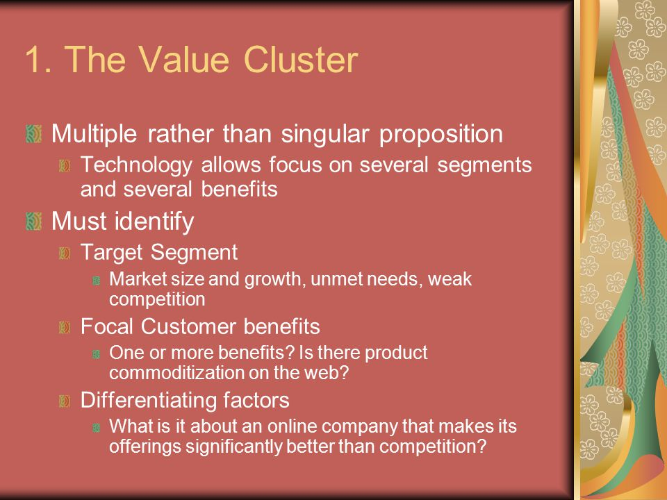 1. The Value Cluster Multiple rather than singular proposition Technology allows focus on several segments and several benefits Must identify Target S