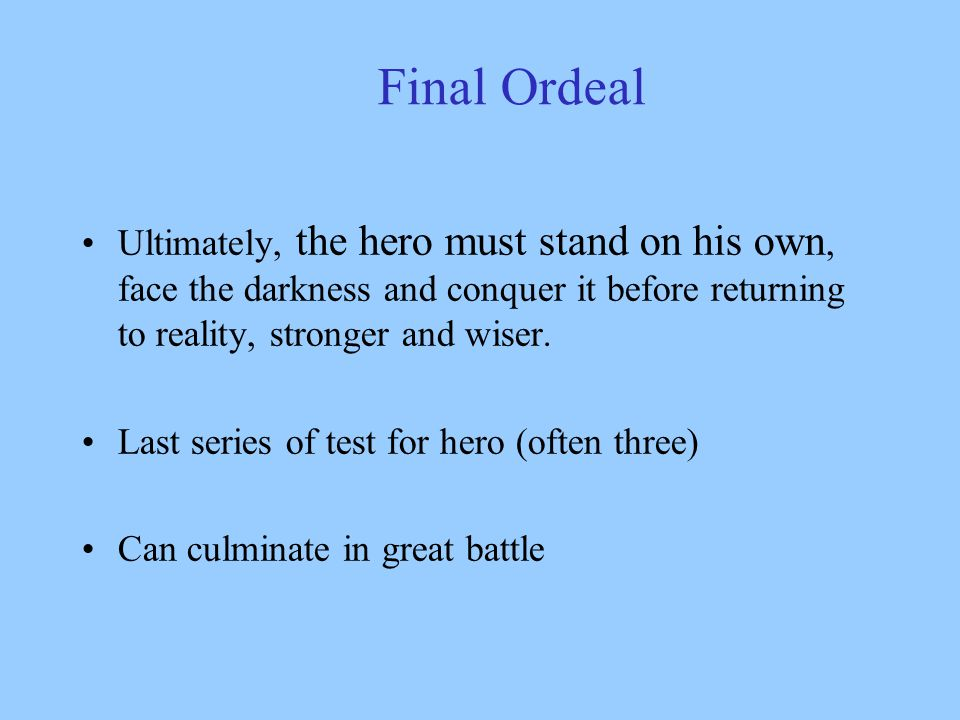 "Final Ordeal The biggest life or death crisis – the hero faces his greatest fear and only through ""death"" can the hero be ""reborn"" experiencing even g"