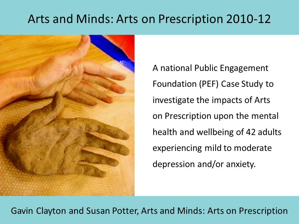 Arts and Minds: Arts on Prescription 2010-12 A national Public Engagement Foundation (PEF) Case Study to investigate the impacts of Arts on Prescripti