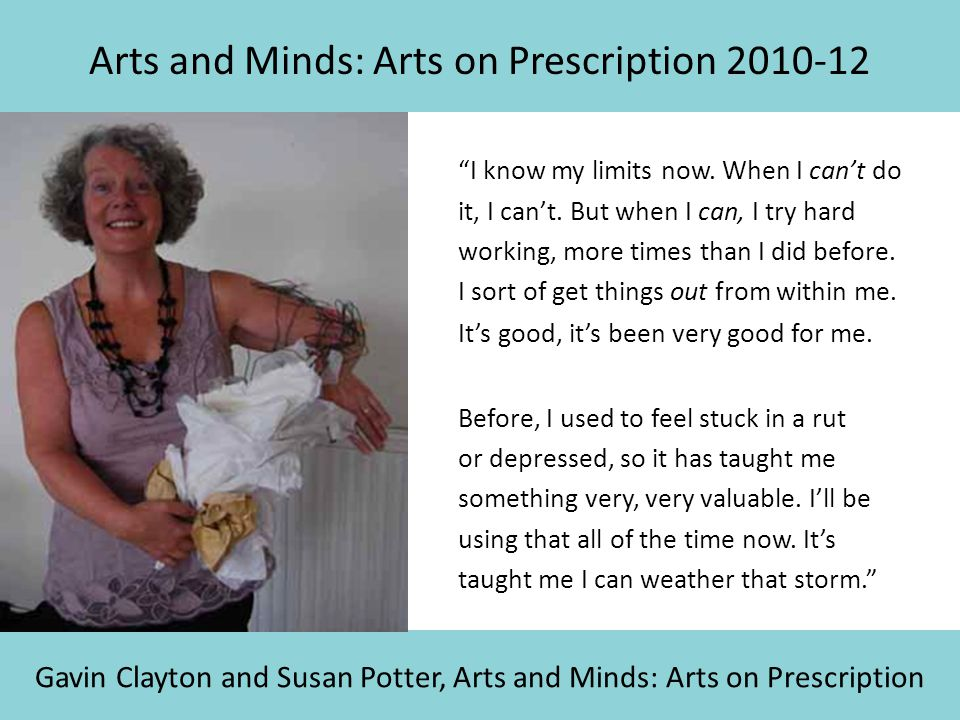 """Arts and Minds: Arts on Prescription 2010-12 Gavin Clayton and Susan Potter, Arts and Minds: Arts on Prescription """"I know my limits now. When I can't"""