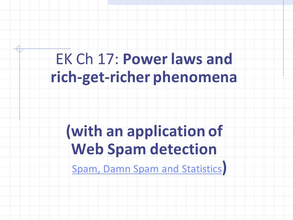 EK Ch 17: Power laws and rich-get-richer phenomena (with an application of Web Spam detection Spam, Damn Spam and Statistics ) Spam, Damn Spam and Statistics