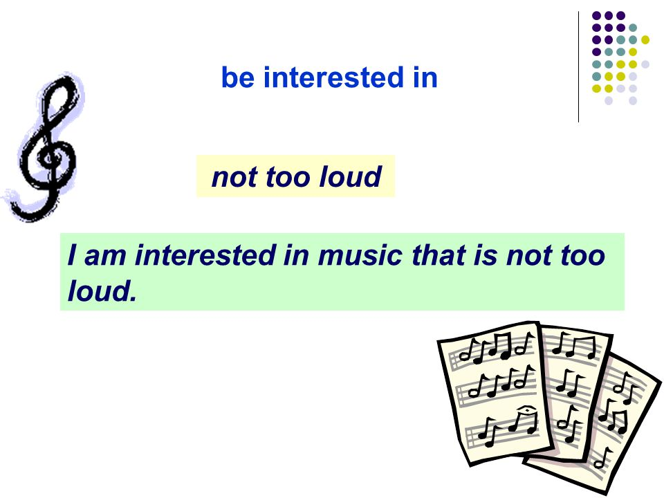 be interested in not too loud I am interested in music that is not too loud.