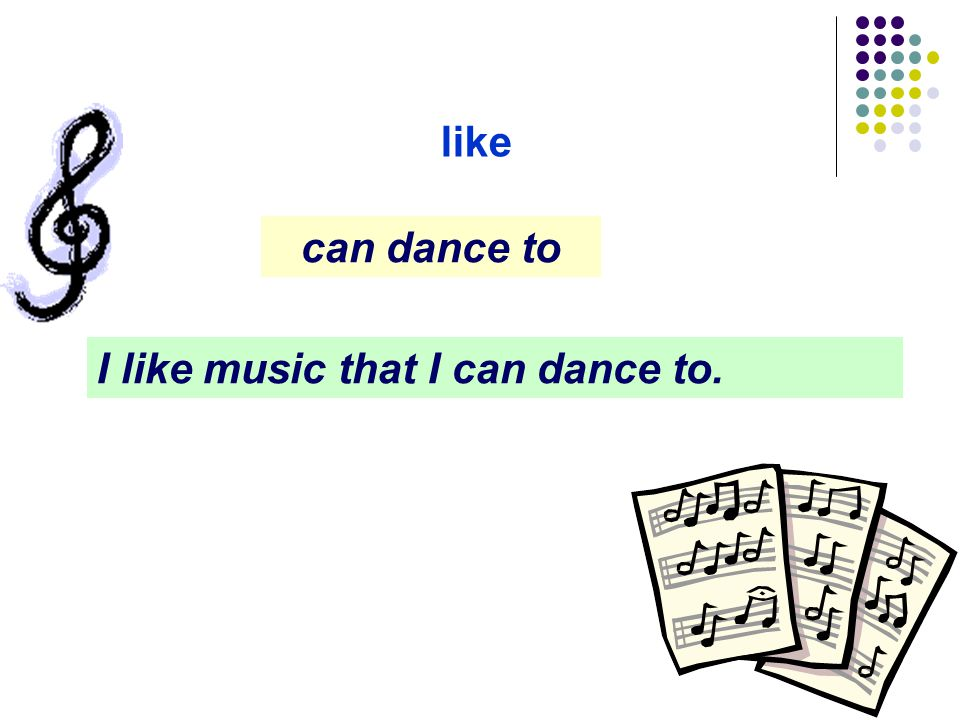 like can dance to I like music that I can dance to.