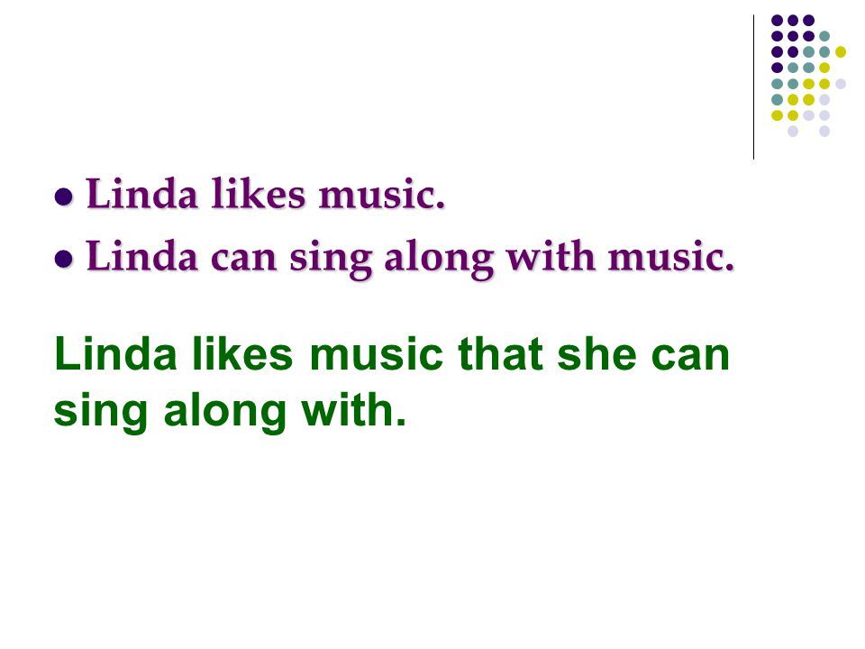Linda likes music. Linda likes music. Linda can sing along with music. Linda can sing along with music. Linda likes music that she can sing along with