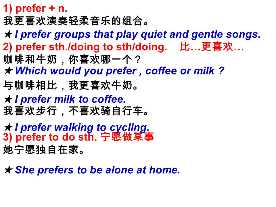 1) prefer + n. 我更喜欢演奏轻柔音乐的组合。 2) prefer sth./doing to sth/doing.
