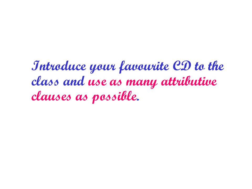 Introduce your favourite CD to the class and use as many attributive clauses as possible.
