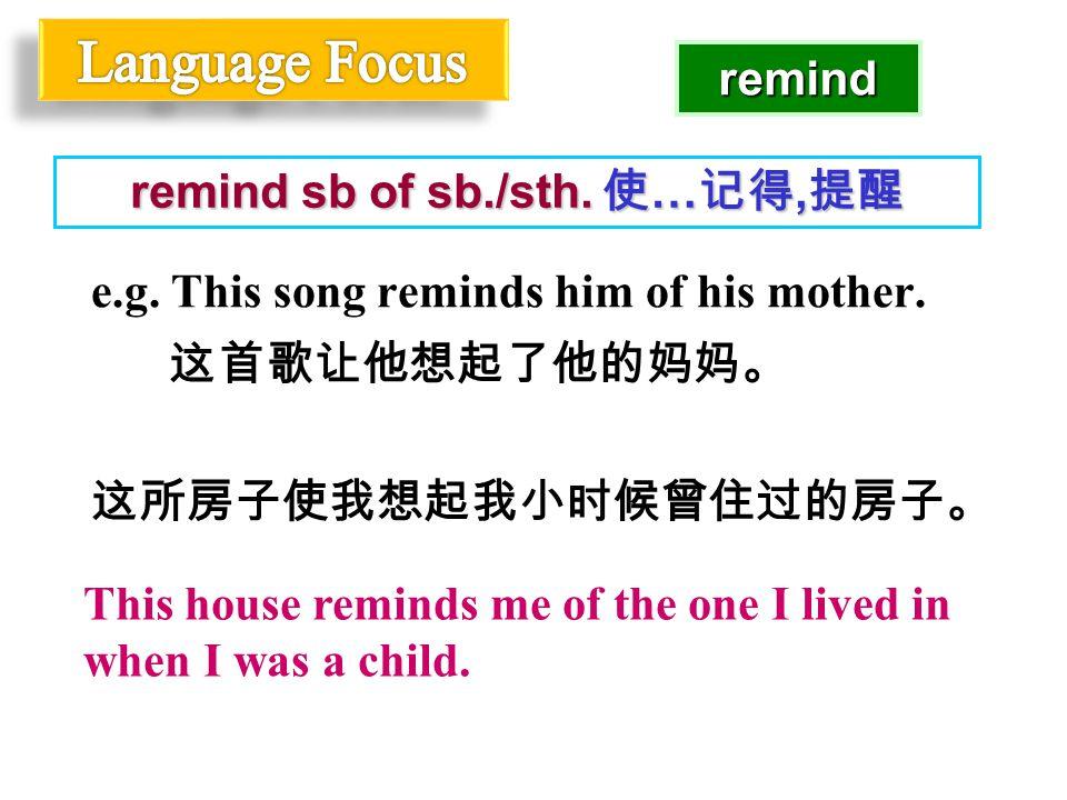 e.g. This song reminds him of his mother. 这首歌让他想起了他的妈妈。 这所房子使我想起我小时候曾住过的房子。 remind sb of sb./sth.