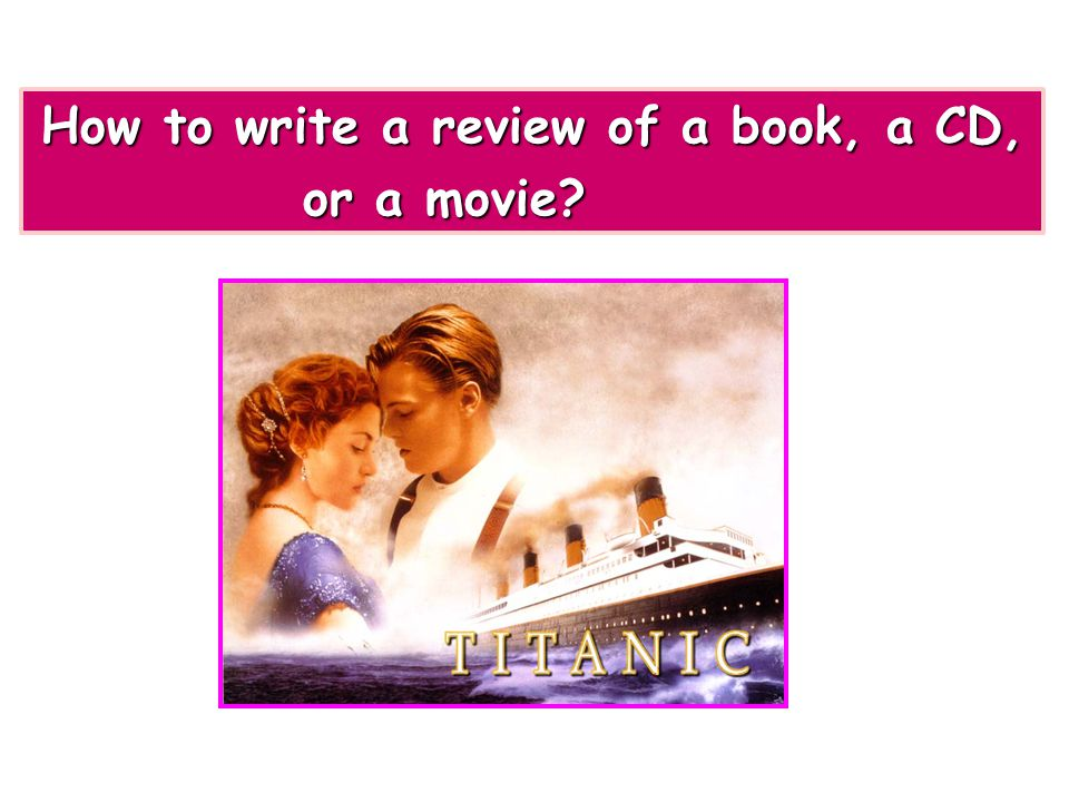 How to write a review of a book, a CD, How to write a review of a book, a CD, or a movie?