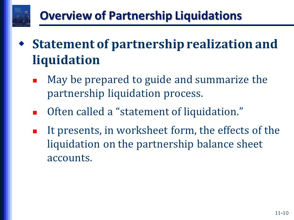 11-10 Overview of Partnership Liquidations  Statement of partnership realization and liquidation May be prepared to guide and summarize the partnership liquidation process.