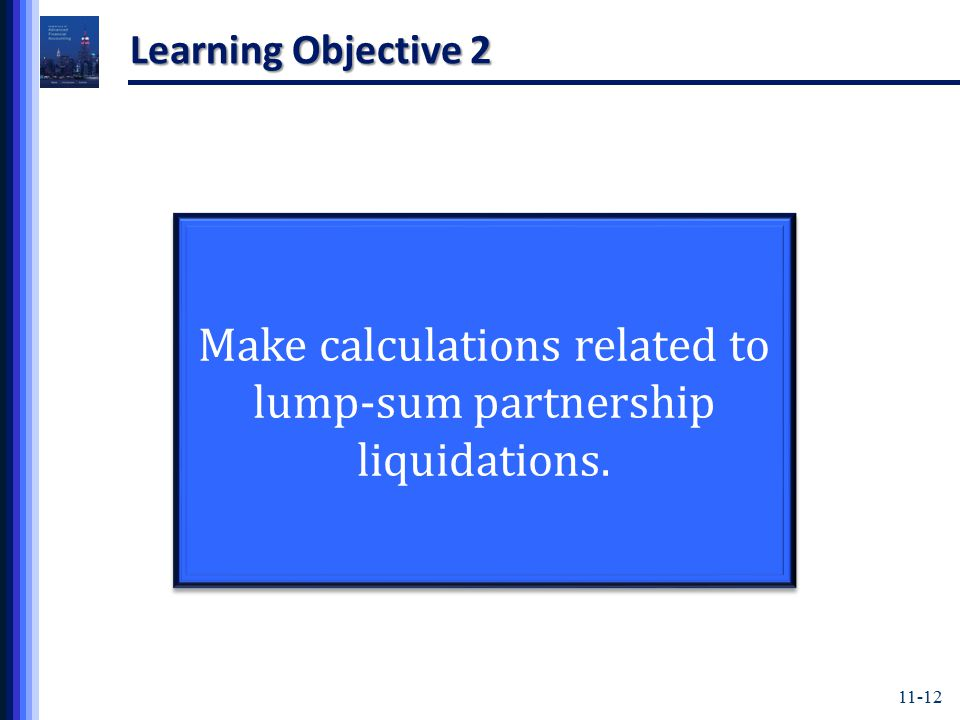 11-12 Learning Objective 2 Make calculations related to lump-sum partnership liquidations.