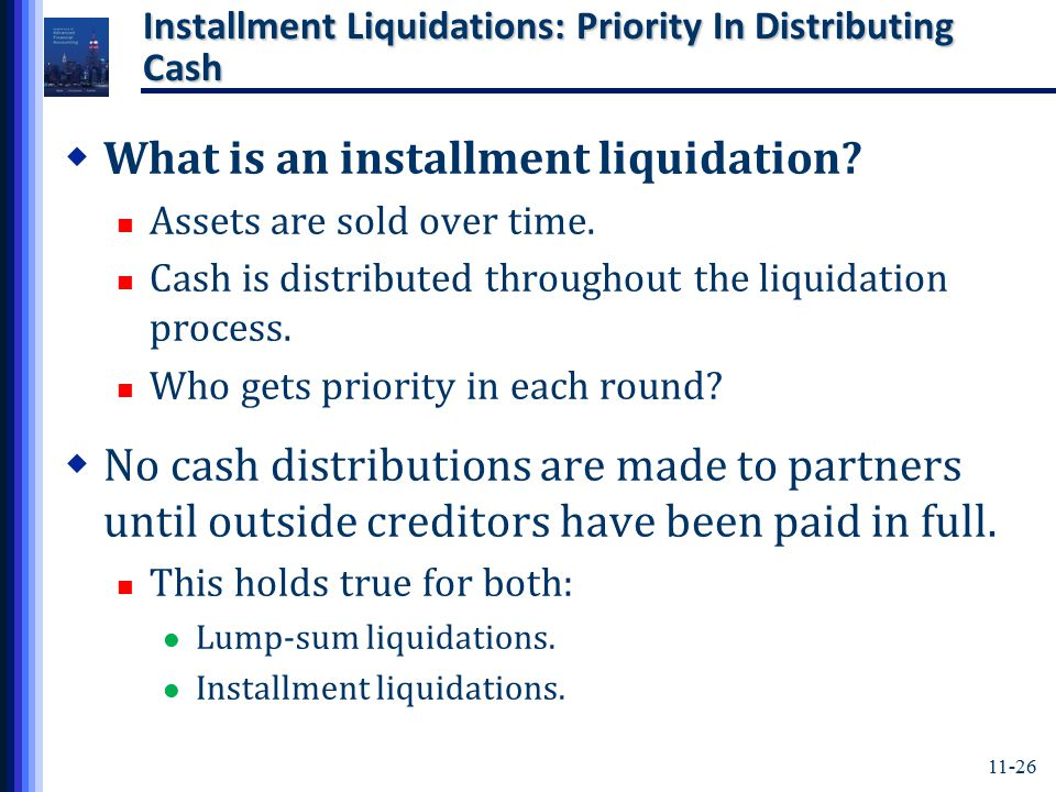 11-26 Installment Liquidations: Priority In Distributing Cash  What is an installment liquidation? Assets are sold over time. Cash is distributed thr
