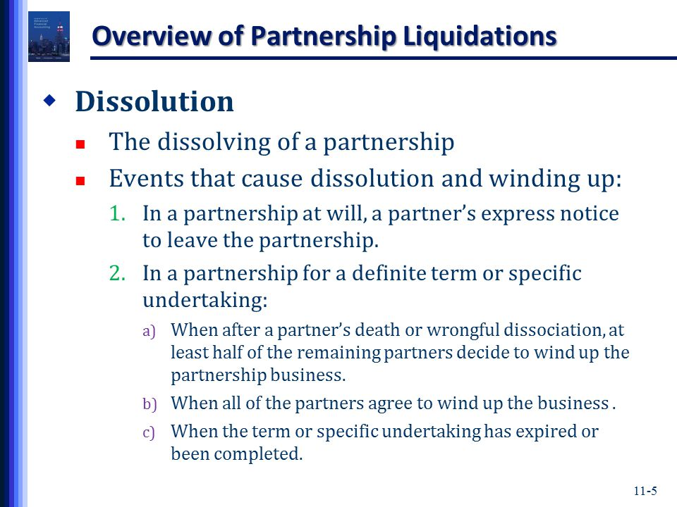 11-5 Overview of Partnership Liquidations  Dissolution The dissolving of a partnership Events that cause dissolution and winding up: 1.In a partnership at will, a partner's express notice to leave the partnership.