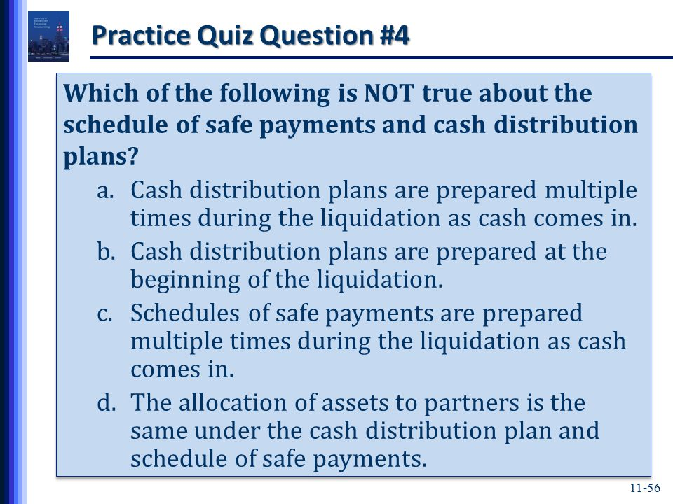 11-56 Practice Quiz Question #4 Which of the following is NOT true about the schedule of safe payments and cash distribution plans.