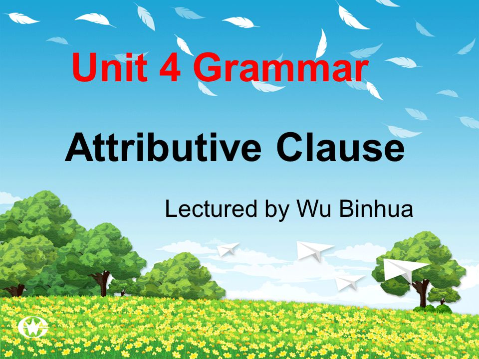 Unit 4 Grammar Attributive Clause Lectured by Wu Binhua