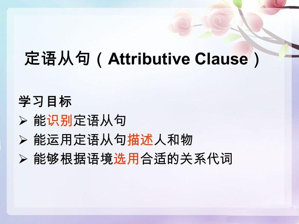 定语从句( Attributive Clause ) 学习目标  能识别定语从句  能运用定语从句描述人和物  能够根据语境选用合适的关系代词